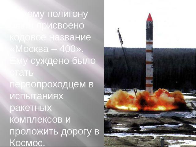 Новому полигону было присвоено кодовое название «Москва – 400». Ему суждено б...
