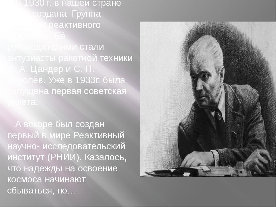 В 1930 г. в нашей стране была создана Группа изучения реактивного движения. Е...