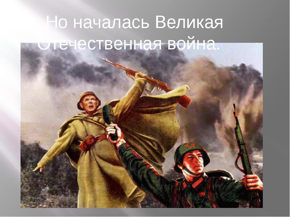 Но началась Великая Отечественная война.