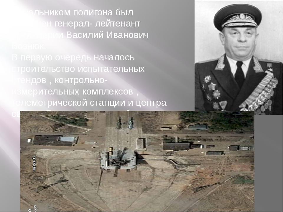 Начальником полигона был назначен генерал- лейтенант артиллерии Василий Ивано...