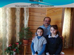 Мастер по дереву Абдульманов Ришат Габдрахманович