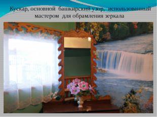 Кускар, основной башкирский узор, использованный мастером для обрамления зерк