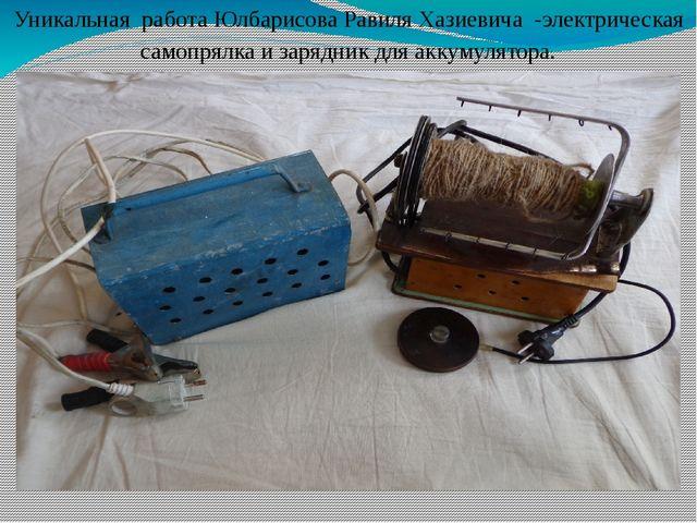 Уникальная работа Юлбарисова Равиля Хазиевича -электрическая самопрялка и зар...