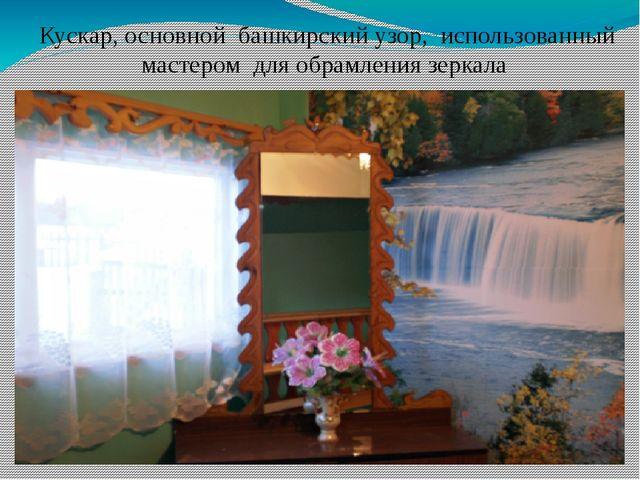 Кускар, основной башкирский узор, использованный мастером для обрамления зерк...
