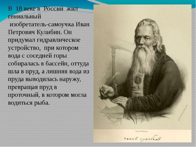 В 18 веке в России жил гениальный изобретатель-самоучка Иван Петрович Кулибин...