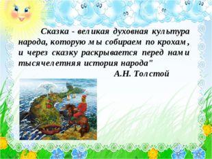 Сказка - великая духовная культура народа, которую мы собираем по крохам, и