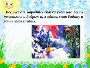Все русские народные сказки учат нас быть честными и добрыми, любить свою Ро