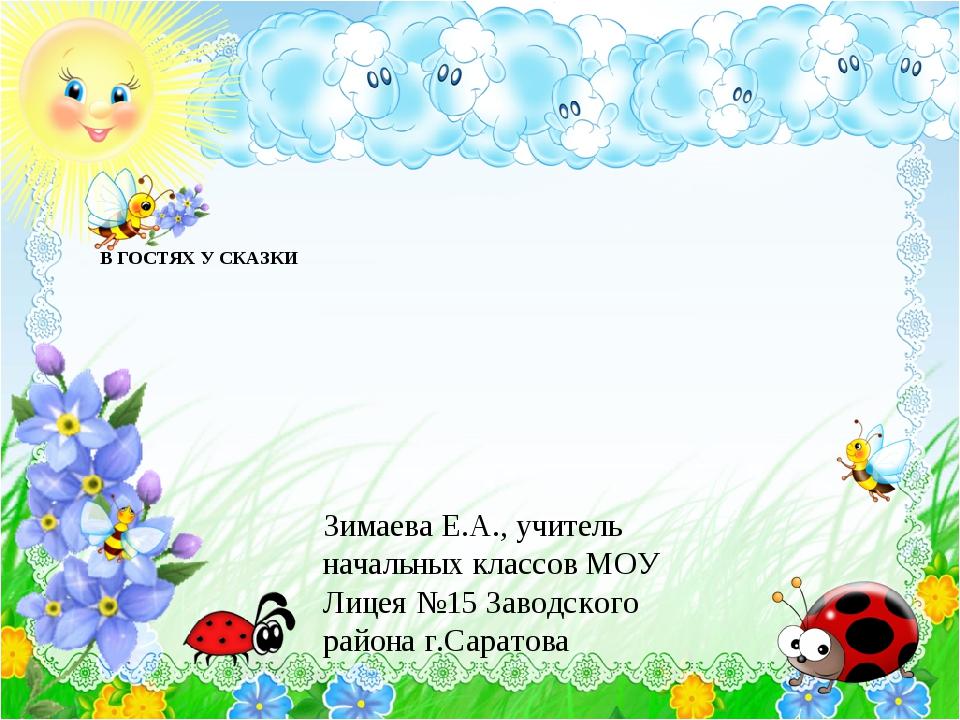 В ГОСТЯХ У СКАЗКИ Зимаева Е.А., учитель начальных классов МОУ Лицея №15 Завод...