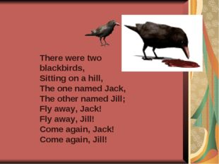 There were two blackbirds, Sitting on a hill, The one named Jack, The other n