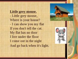 Little grey mouse. - Little grey mouse, Where is your house? - I can show you