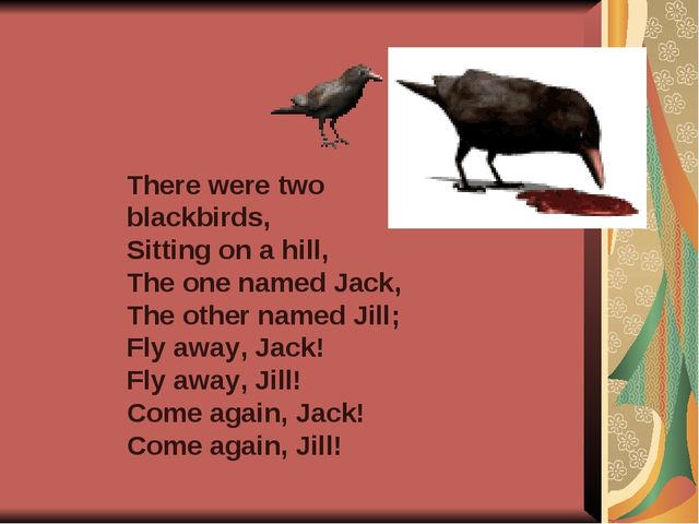 There were two blackbirds, Sitting on a hill, The one named Jack, The other n...