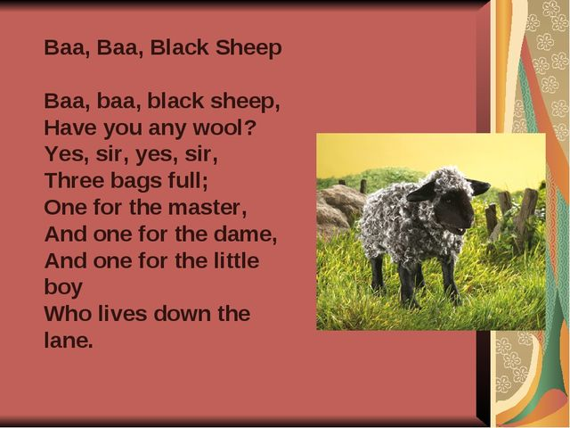 Baa, Baa, Black Sheep Baa, baa, black sheep, Have you any wool? Yes, sir, yes...
