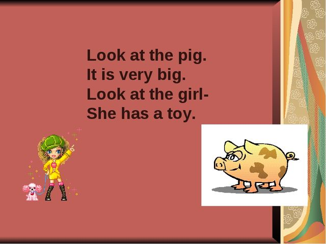 Look at the pig. It is very big. Look at the girl- She has a toy.