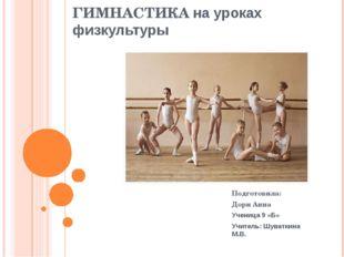 ГИМНАСТИКА на уроках физкультуры Подготовила: Дорн Анна Ученица 9 «Б» Учитель