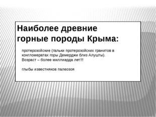 Наиболее древние горные породы Крыма: протерозойские (гальки протерозойских г