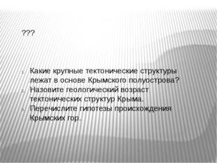 ??? Какие крупные тектонические структуры лежат в основе Крымского полуостров