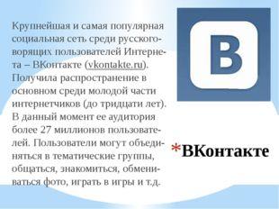 ВКонтакте Крупнейшая и самая популярная социальная сеть среди русского-ворящи