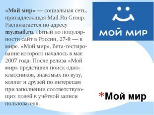 Мой мир «Мой мир»—социальная сеть, принадлежащаяMail.Ru Group. Располагает