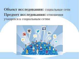 Объект исследования: социальные сети Предмет исследования: отношения учащихс