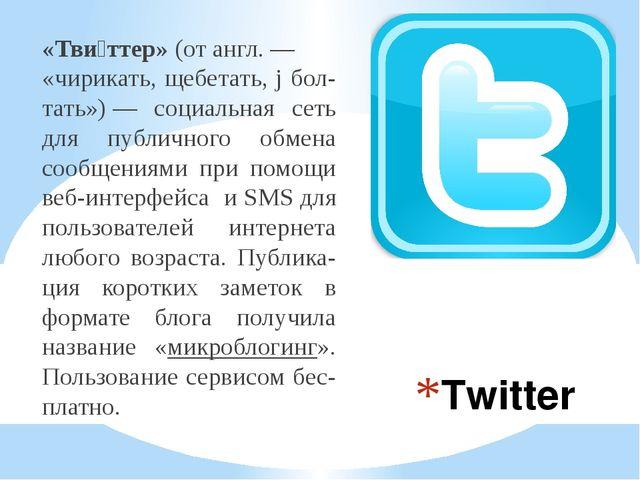Twitter «Тви́ттер»(отангл.— «чирикать, щебетать, j бол-тать»)— социальная...
