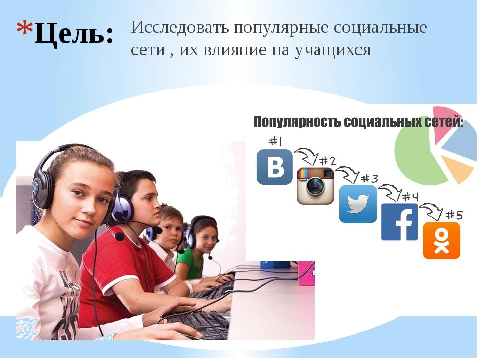 Цель: Исследовать популярные социальные сети , их влияние на учащихся