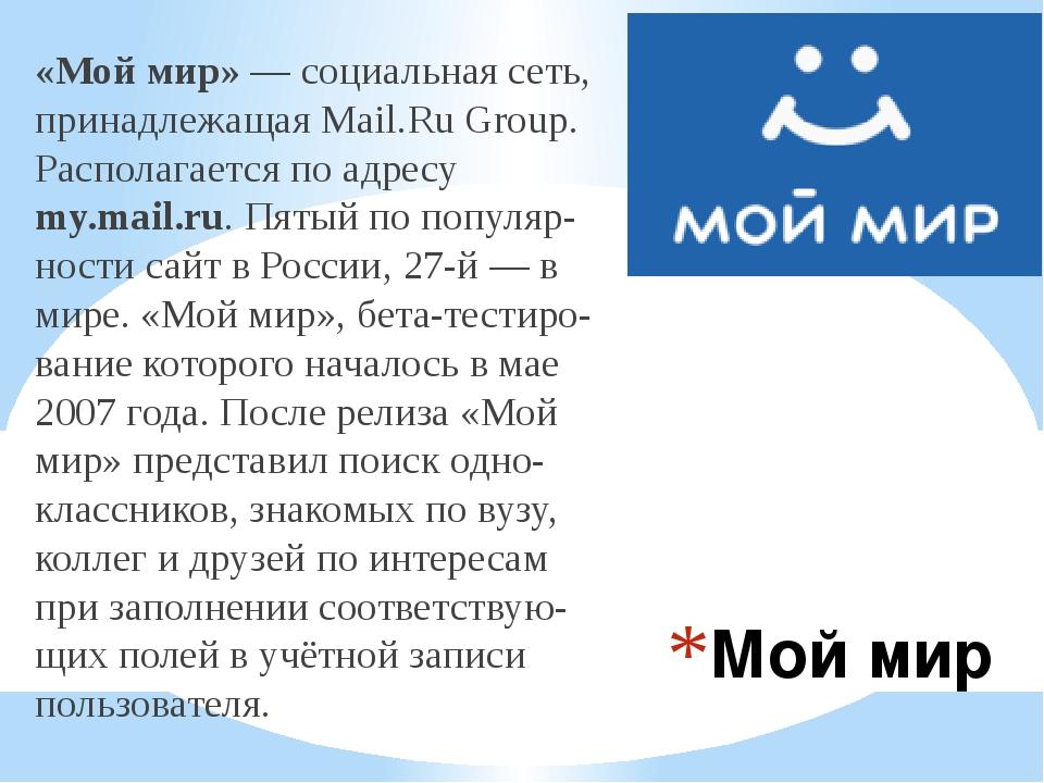 Мой мир «Мой мир»—социальная сеть, принадлежащаяMail.Ru Group. Располагает...