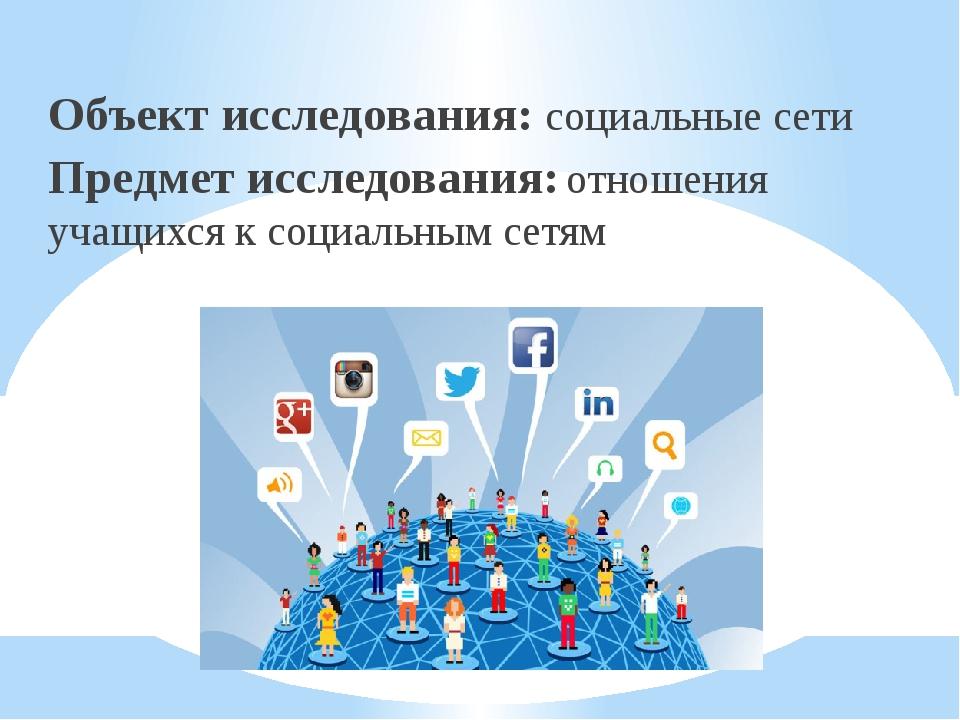 Объект исследования: социальные сети Предмет исследования: отношения учащихс...