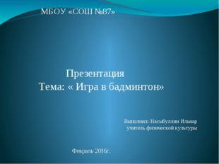 МБОУ «СОШ №87» Презентация Тема: « Игра в бадминтон» Выполнил: Насыбуллин Иль