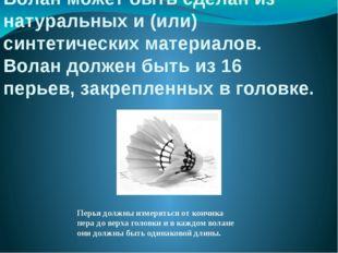 Волан может быть сделан из натуральных и (или) синтетических материалов. Вола