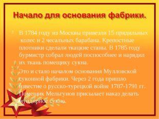 В 1784 году из Москвы привезли 15 прядильных колес и 2 чесальных барабана. Кр
