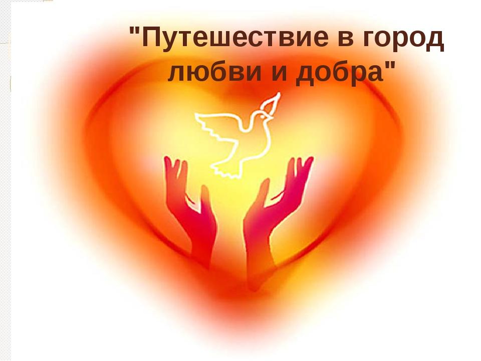 """""""Путешествие в город любви и добра"""""""