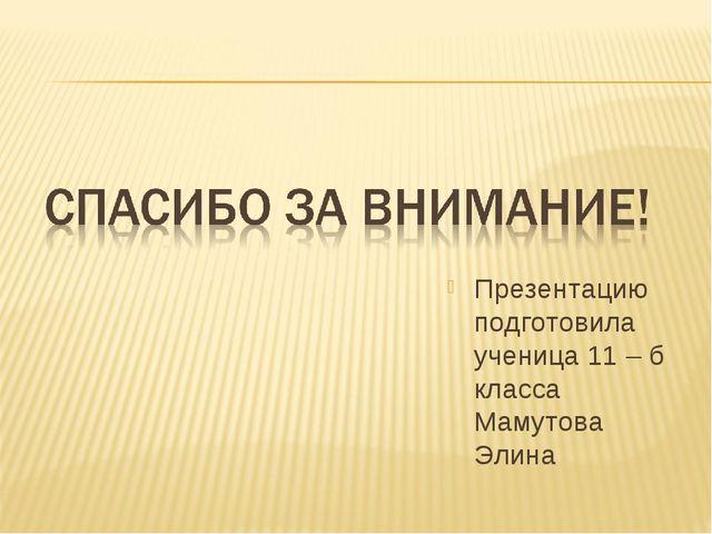 Презентацию подготовила ученица 11 – б класса Мамутова Элина