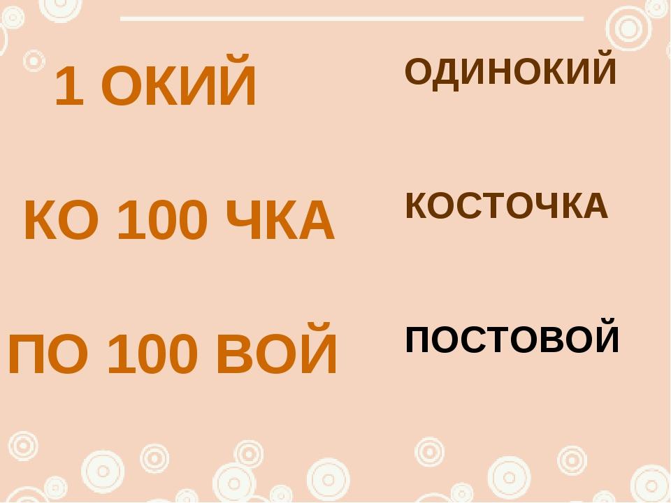 1 ОКИЙ КО 100 ЧКА ПО 100 ВОЙ ОДИНОКИЙ КОСТОЧКА ПОСТОВОЙ