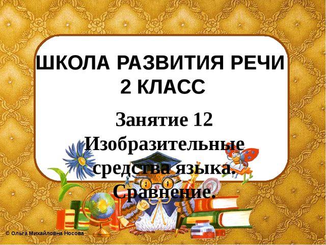 ШКОЛА РАЗВИТИЯ РЕЧИ 2 КЛАСС Занятие 12 Изобразительные средства языка. Сравне...