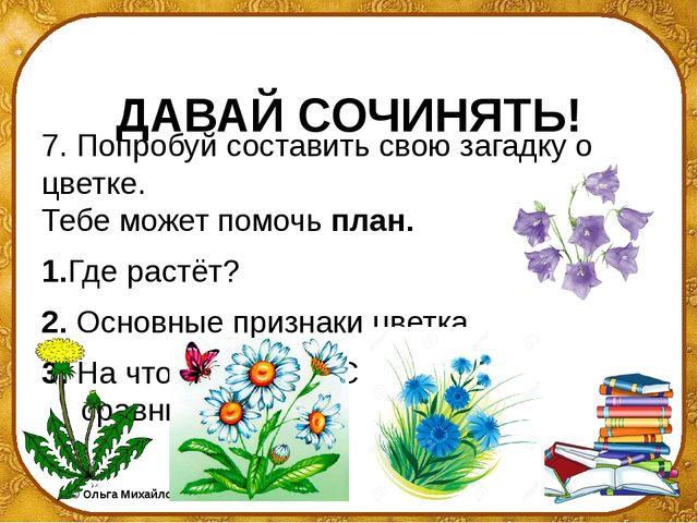 ДАВАЙ СОЧИНЯТЬ! 7. Попробуй составить свою загадку о цветке. Тебе может помо...
