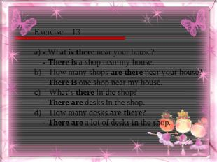 Exercise – 13 a) - What is there near your house? - There is a shop near my h