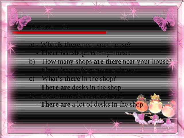 Exercise – 13 a) - What is there near your house? - There is a shop near my h...