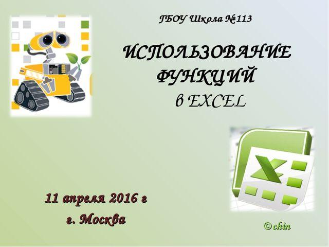 ИСПОЛЬЗОВАНИЕ ФУНКЦИЙ в EXCEL 11 апреля 2016 г г. Москва ©chin ГБОУ Школа № 113