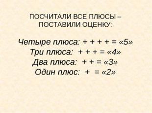 ПОСЧИТАЛИ ВСЕ ПЛЮСЫ – ПОСТАВИЛИ ОЦЕНКУ: Четыре плюса: + + + + = «5» Три плюса