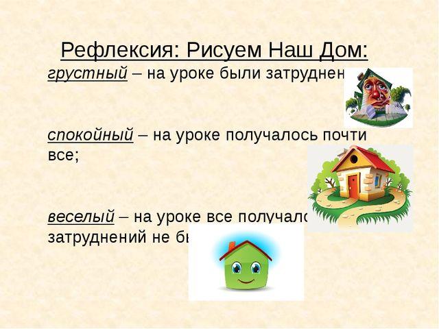 Рефлексия: Рисуем Наш Дом: грустный – на уроке были затруднения; спокойный –...