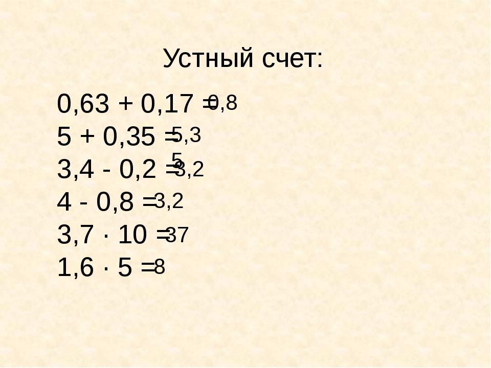 Устный счет: 0,63 + 0,17 = 5 + 0,35 = 3,4 - 0,2 = 4 - 0,8 = 3,7 ∙ 10 = 1,6 ∙...