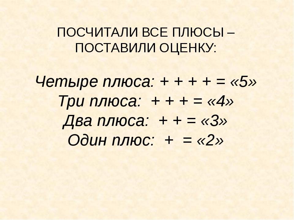 ПОСЧИТАЛИ ВСЕ ПЛЮСЫ – ПОСТАВИЛИ ОЦЕНКУ: Четыре плюса: + + + + = «5» Три плюса...