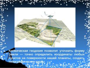 Космическая геодезия позволит уточнить форму Земли — точно определить координ