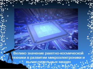Велико значение ракетно-космической техники в развитии микроэлектроники и выч