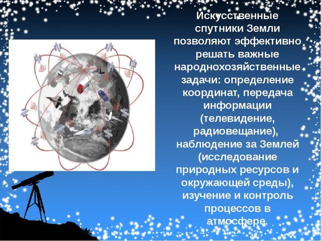 Искусственные спутники Земли позволяют эффективно решать важные народнохозяй...