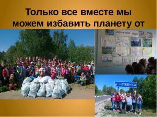 Только все вместе мы можем избавить планету от мусора!