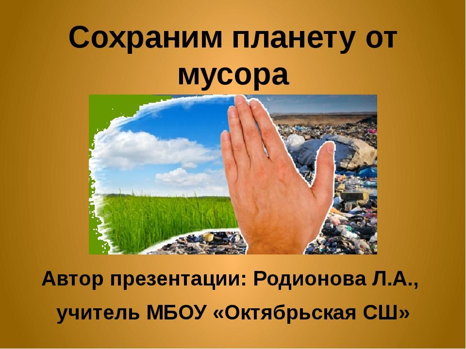 Сохраним планету от мусора Автор презентации: Родионова Л.А., учитель МБОУ «О...