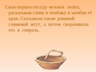 Свою первую посуду человек лепил, раскатывая глину в лепёшку и загибая её кра