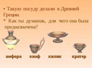 * Такую посуду делали в Древней Греции. * Как ты думаешь, для чего она была п