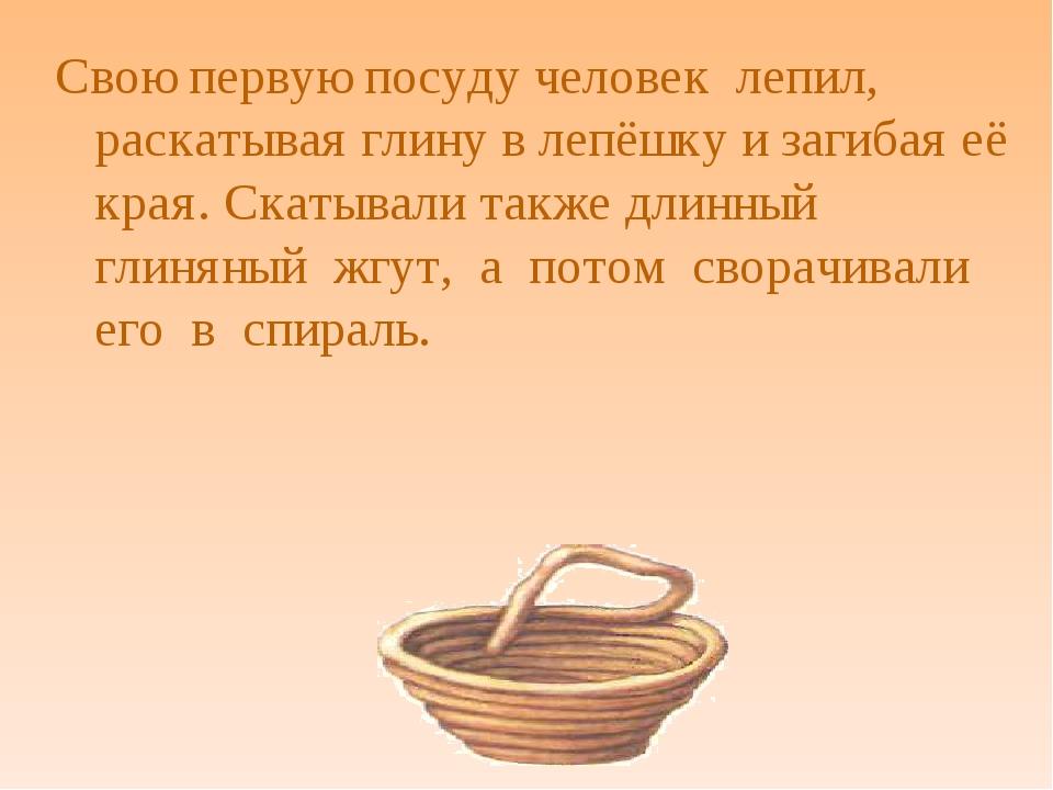 Свою первую посуду человек лепил, раскатывая глину в лепёшку и загибая её кра...